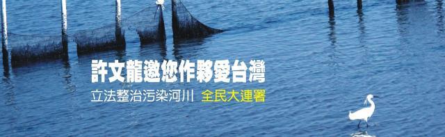 許文龍邀您作夥愛台灣 立法整治污染河川  全民大連署